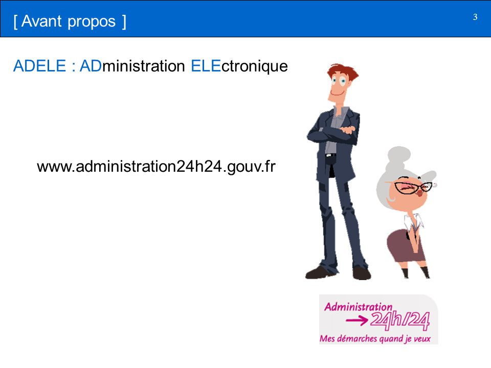 [ Avant propos ] ADELE : ADministration ELEctronique www.administration24h24.gouv.fr